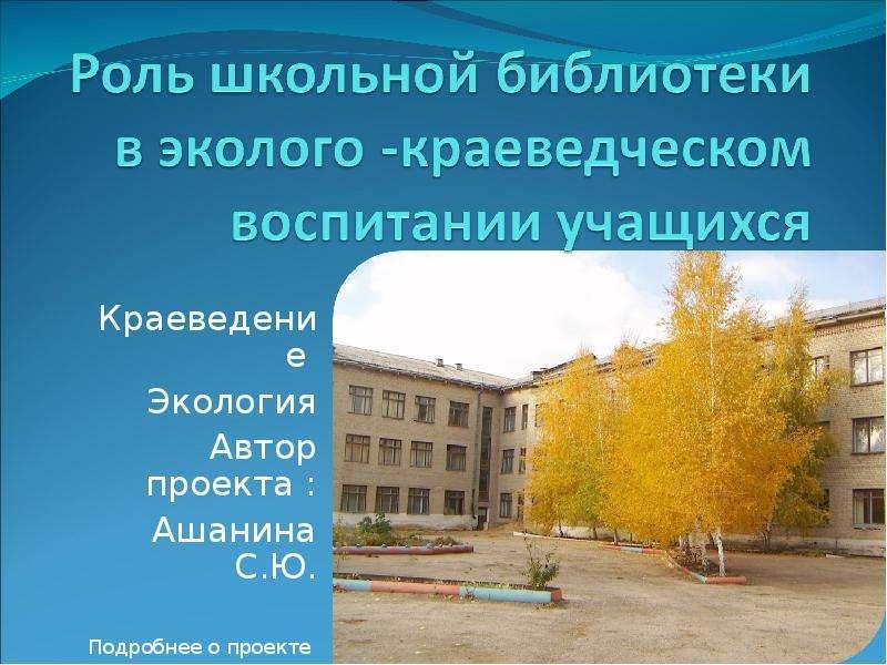 Презентация Краеведение Экология Автор проекта : Ашанина С. Ю. Подробнее о проекте Смотри «Визитка»