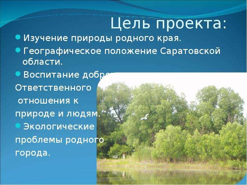 Цель проекта: Изучение природы родного края. Географическое положение Саратовской области. Воспитани
