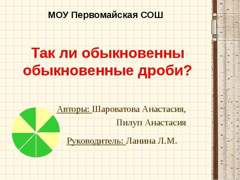 Презентация Так ли обыкновенны обыкновенные дроби? Авторы: Шароватова Анастасия, Пилуп Анастасия
