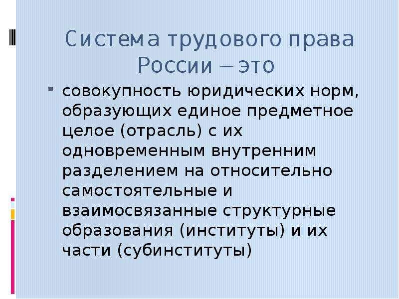 Система трудового права России – это совокупность юридических норм, образующих единое предметное цел
