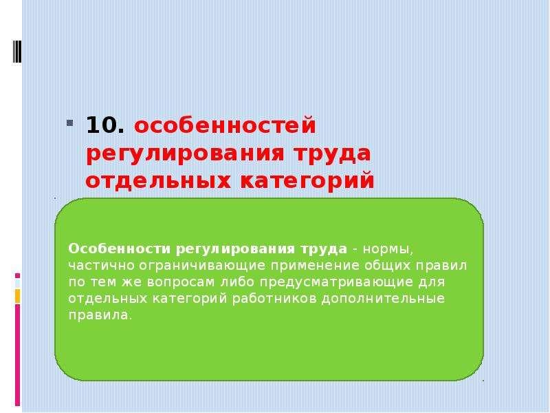 10. особенностей регулирования труда отдельных категорий работников;