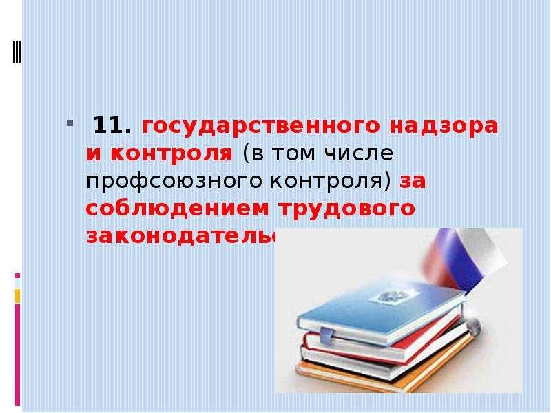 11. государственного надзора и контроля (в том числе профсоюзного контроля) за соблюдением трудового