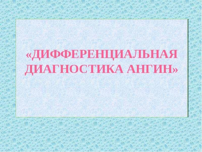 Презентация «ДИФФЕРЕНЦИАЛЬНАЯ ДИАГНОСТИКА АНГИН»