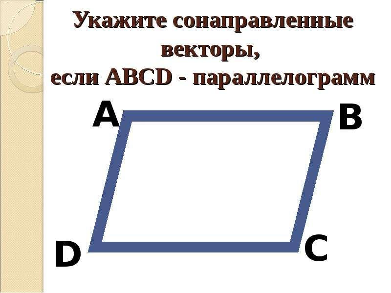 Укажите сонаправленные векторы, если АВСD - параллелограмм