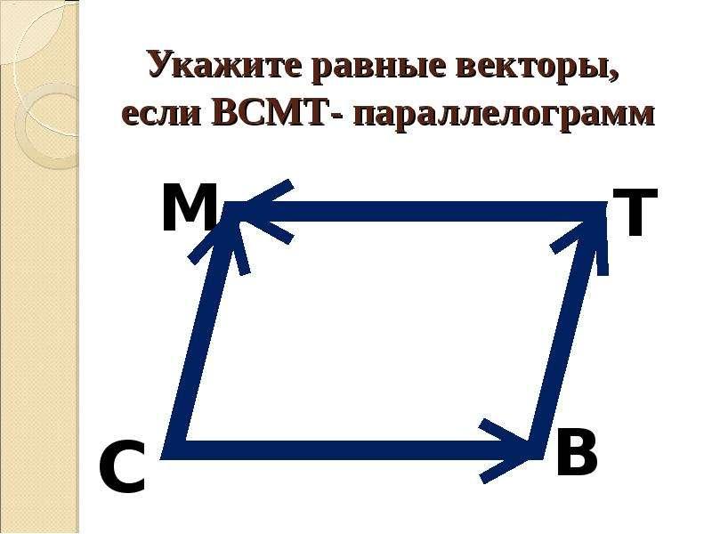 Укажите равные векторы, если ВСМТ- параллелограмм