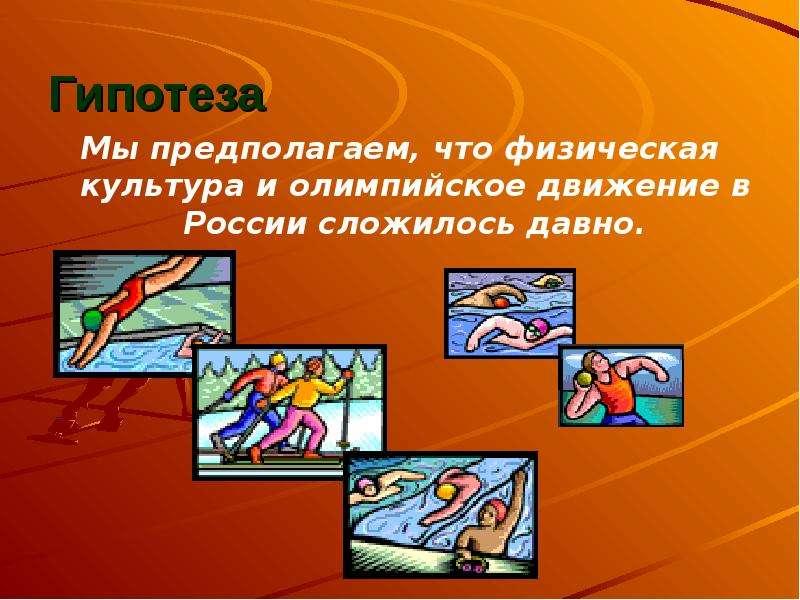 Гипотеза Мы предполагаем, что физическая культура и олимпийское движение в России сложилось давно.