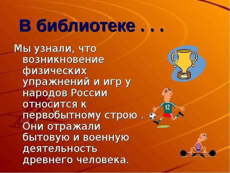 В библиотеке . . . Мы узнали, что возникновение физических упражнений и игр у народов России относит