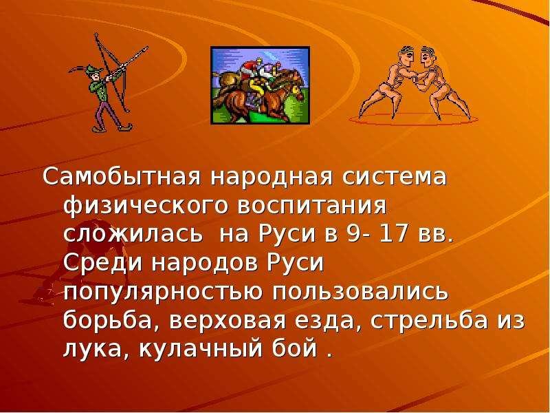 Самобытная народная система физического воспитания сложилась на Руси в 9- 17 вв. Среди народов Руси