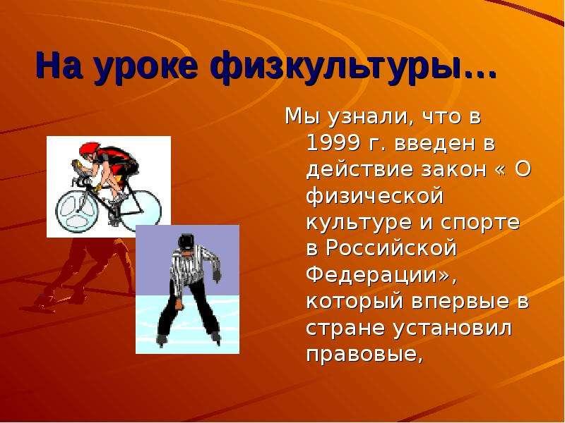На уроке физкультуры… Мы узнали, что в 1999 г. введен в действие закон « О физической культуре и спо