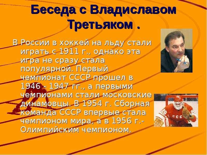 Беседа с Владиславом Третьяком . В России в хоккей на льду стали играть с 1911 г. , однако эта игра