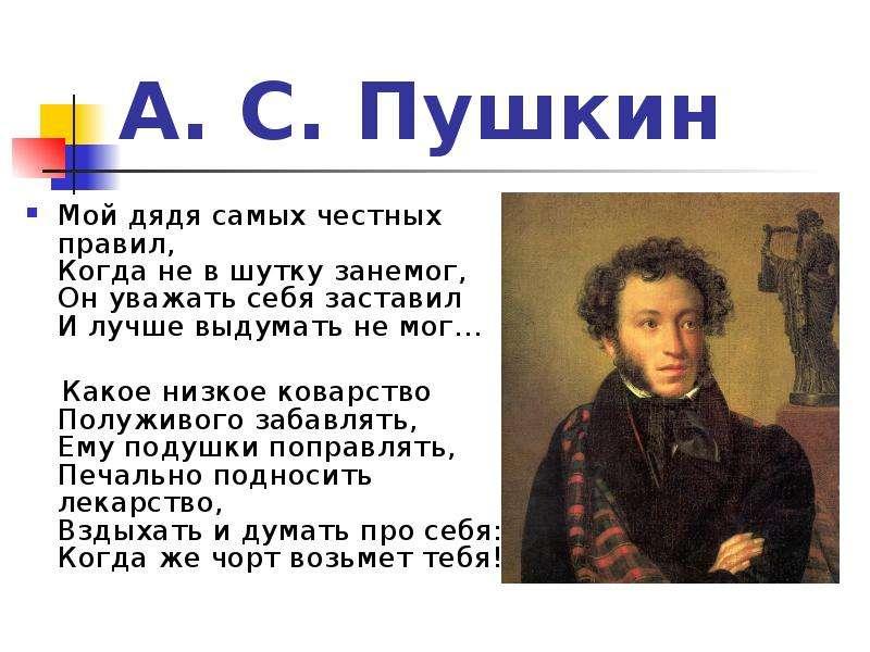 А. С. Пушкин Мой дядя самых честных правил, Когда не в шутку занемог, Он уважать себя заставил И луч