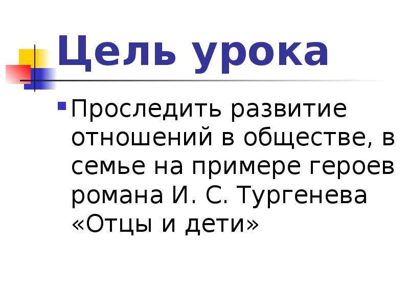 Цель урока Проследить развитие отношений в обществе, в семье на примере героев романа И. С. Тургенев