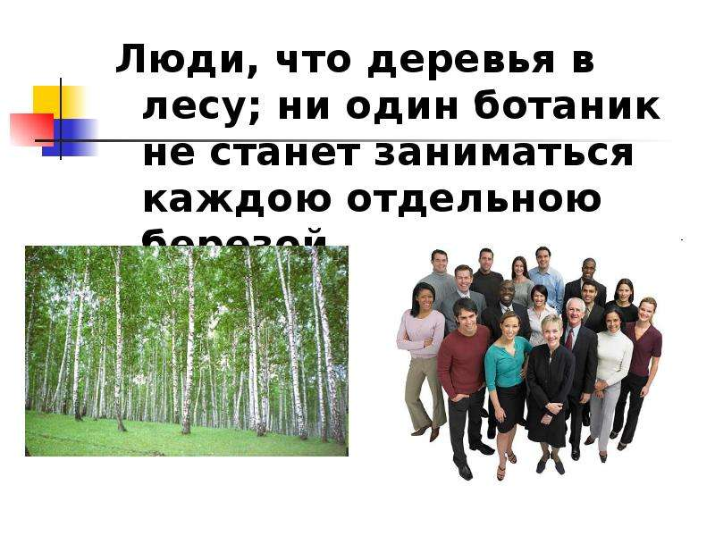 Люди, что деревья в лесу; ни один ботаник не станет заниматься каждою отдельною березой. Люди, что д