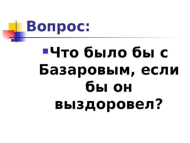 Вопрос: Что было бы с Базаровым, если бы он выздоровел?
