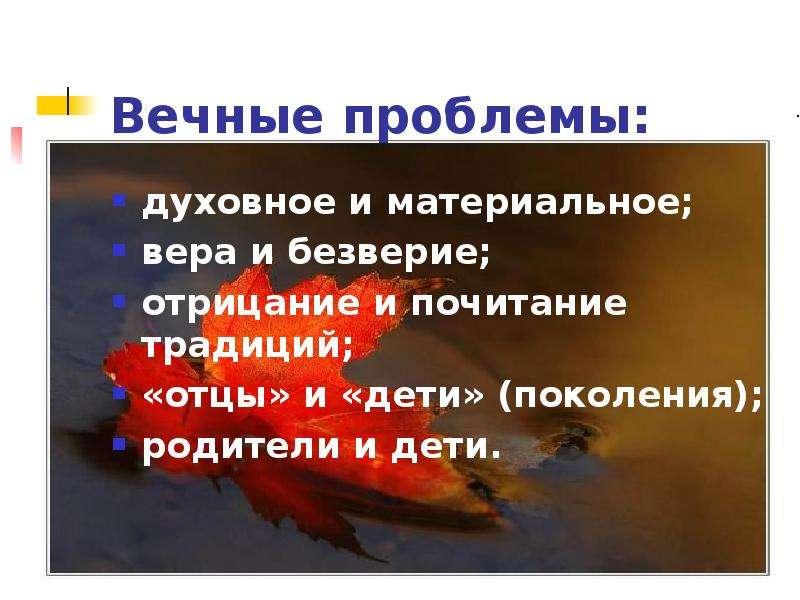 Вечные проблемы: духовное и материальное; вера и безверие; отрицание и почитание традиций; «отцы» и