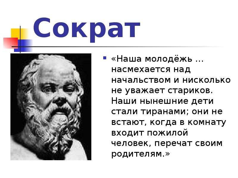 Сократ «Наша молодёжь … насмехается над начальством и нисколько не уважает стариков. Наши нынешние д