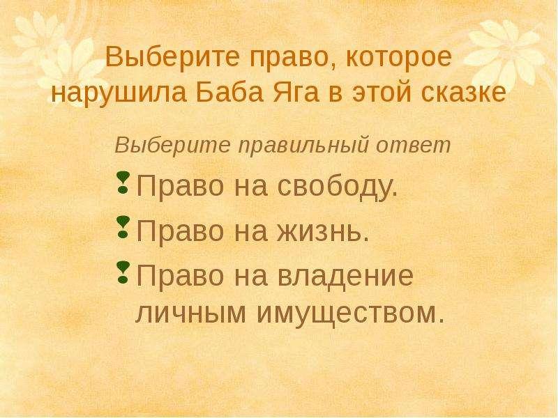Выберите право, которое нарушила Баба Яга в этой сказке Выберите правильный ответ Право на свободу.