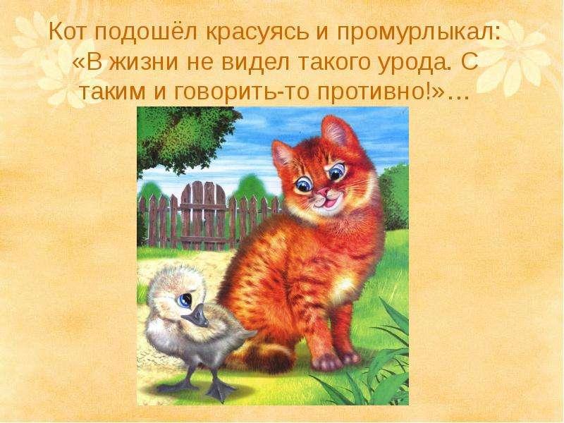 Кот подошёл красуясь и промурлыкал: «В жизни не видел такого урода. С таким и говорить-то противно!»