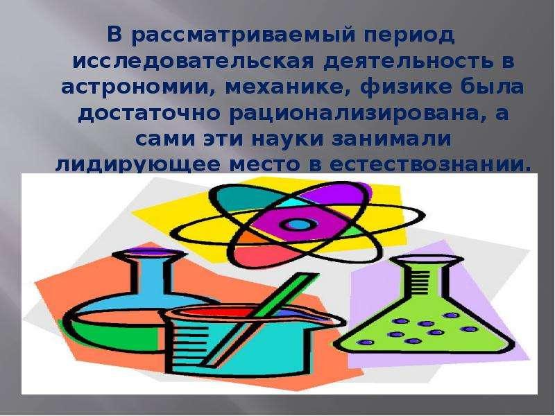В рассматриваемый период исследовательская деятельность в астрономии, механике, физике была достаточ