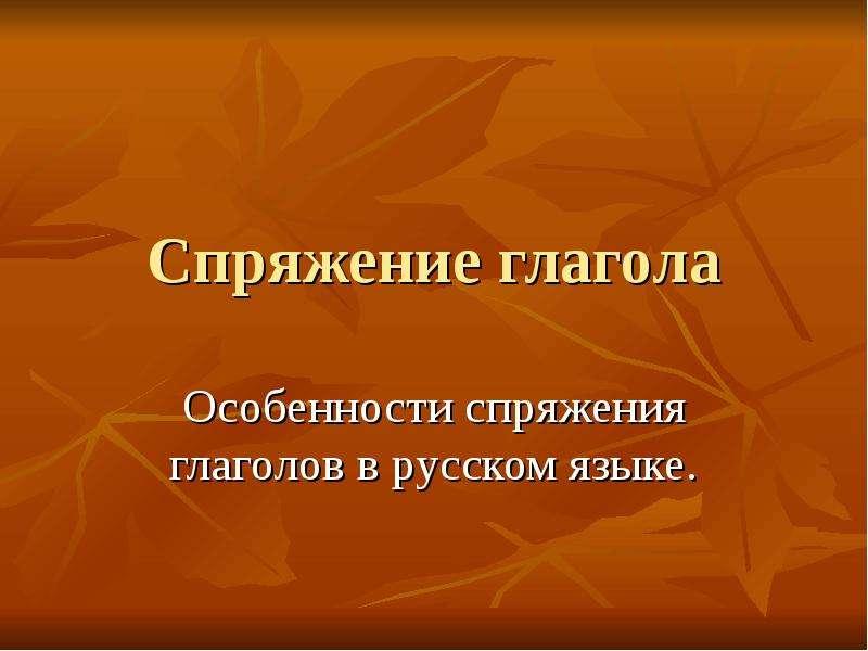 Презентация Спряжение глагола Особенности спряжения глаголов в русском языке.