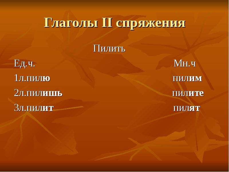 Глаголы II спряжения Пилить Ед. ч. Мн. ч 1л. пилю пилим 2л. пилишь пилите 3л. пилит пилят