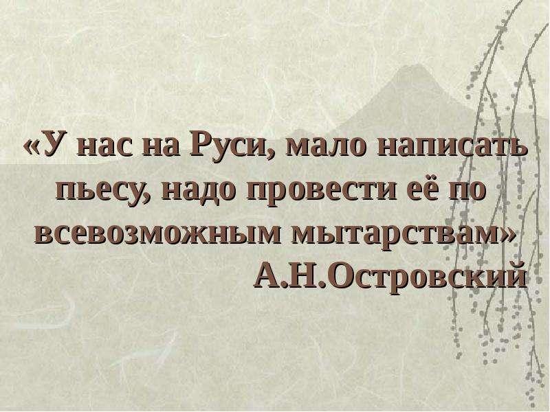 Презентация «У нас на Руси, мало написать пьесу, надо провести её по всевозможным мытарствам» А. Н. Островский