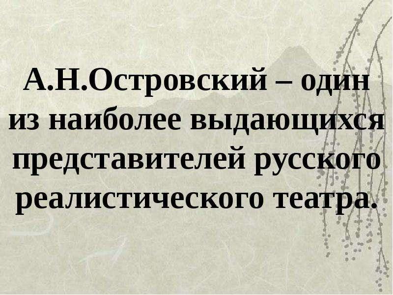 А. Н. Островский – один из наиболее выдающихся представителей русского реалистического театра.