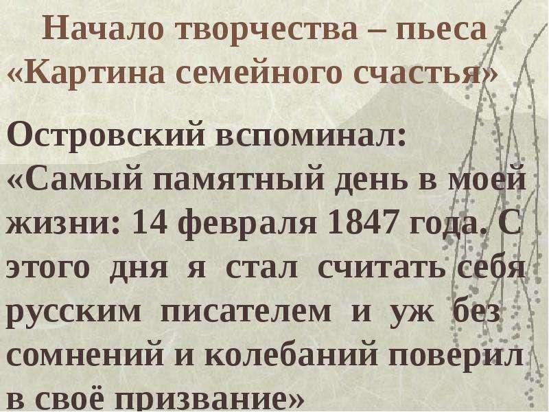 Начало творчества – пьеса «Картина семейного счастья» Островский вспоминал: «Самый памятный день в м