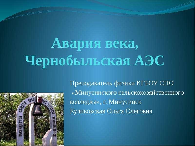 Презентация Авария века, Чернобыльская АЭС Преподаватель физики КГБОУ СПО «Минусинского сельскохозяйственного колледжа», г. Минусинск Кул