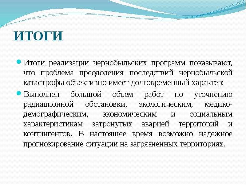 ИТОГИ Итоги реализации чернобыльских программ показывают, что проблема преодоления последствий черно