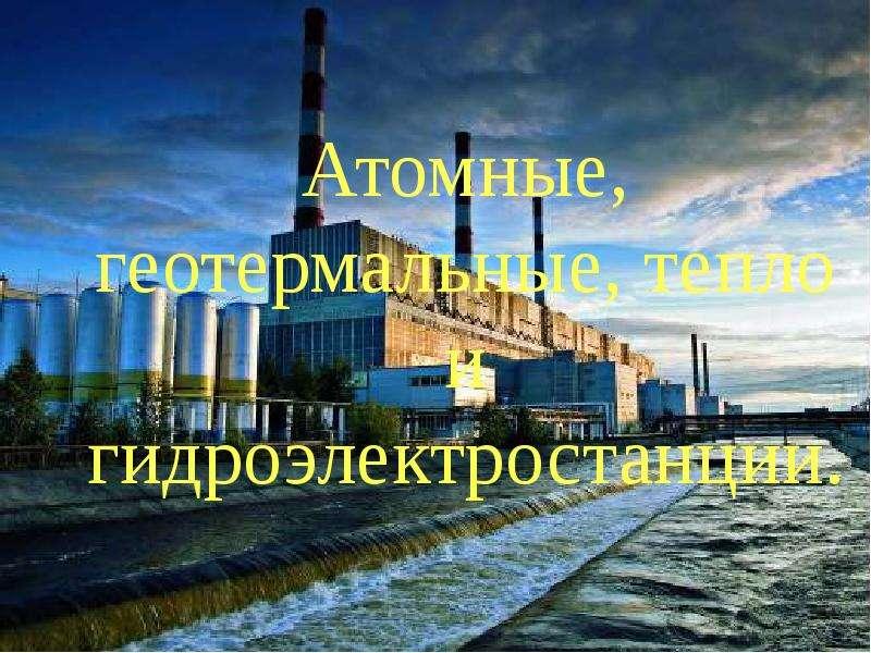 Презентация Атомные, геотермальные, тепло и гидроэлектростанции.