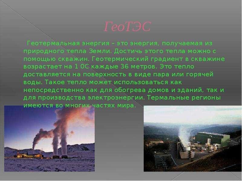 ГеоТЭС Геотермальная энергия – это энергия, получаемая из природного тепла Земли. Достичь этого тепл
