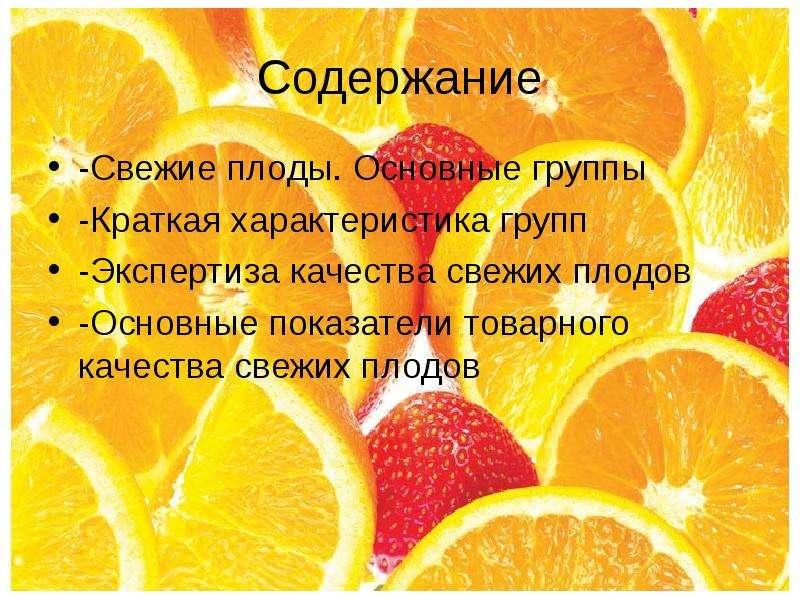 Содержание -Свежие плоды. Основные группы -Краткая характеристика групп -Экспертиза качества свежих