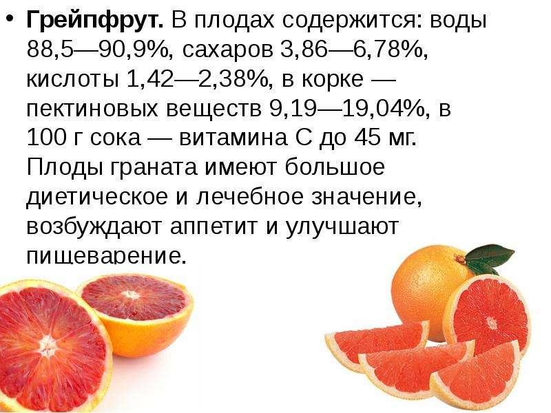 Грейпфрут. В плодах содержится: воды 88,5—90,9%, сахаров 3,86—6,78%, кислоты 1,42—2,38%, в корке — п
