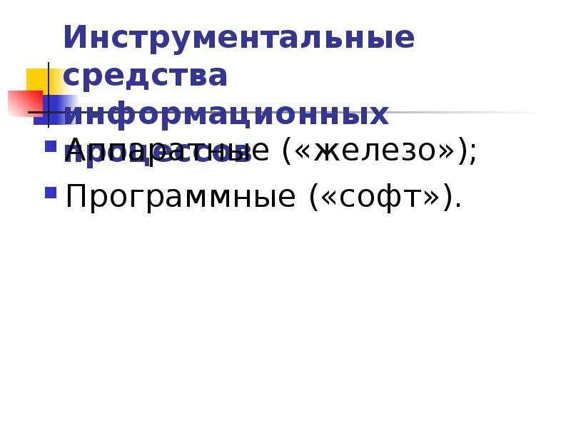 Инструментальные средства информационных процессов Аппаратные («железо»); Программные («софт»).