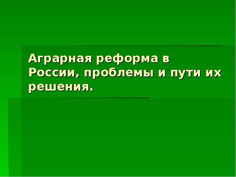 Презентация Аграрная реформа в России, проблемы и пути их решения.