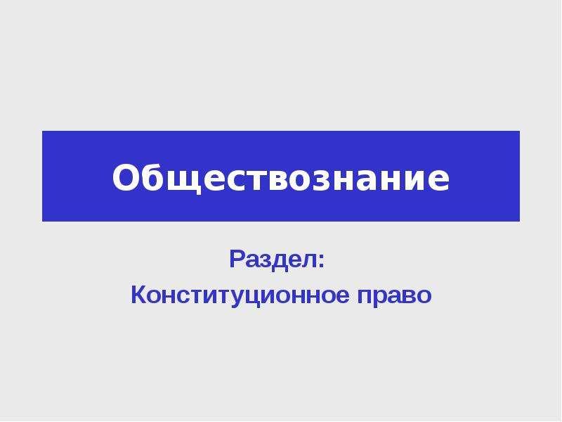 Презентация Обществознание Раздел: Конституционное право