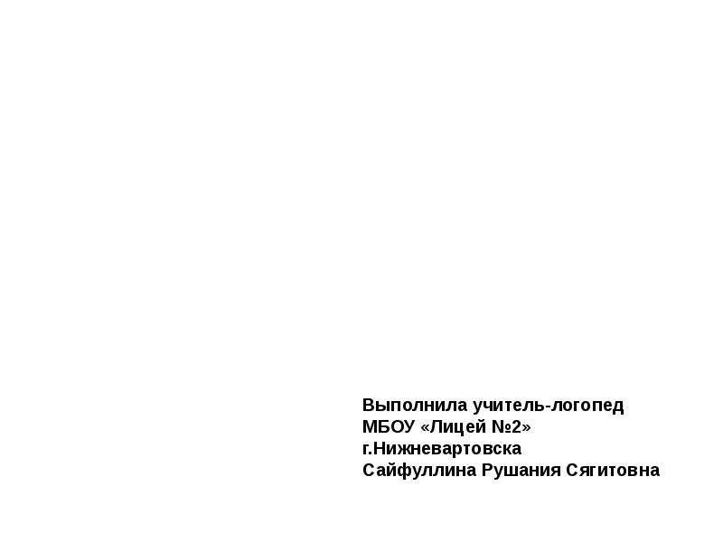 Выполнила учитель-логопед МБОУ «Лицей 2» г. Нижневартовска Сайфуллина Рушания Сягитовна