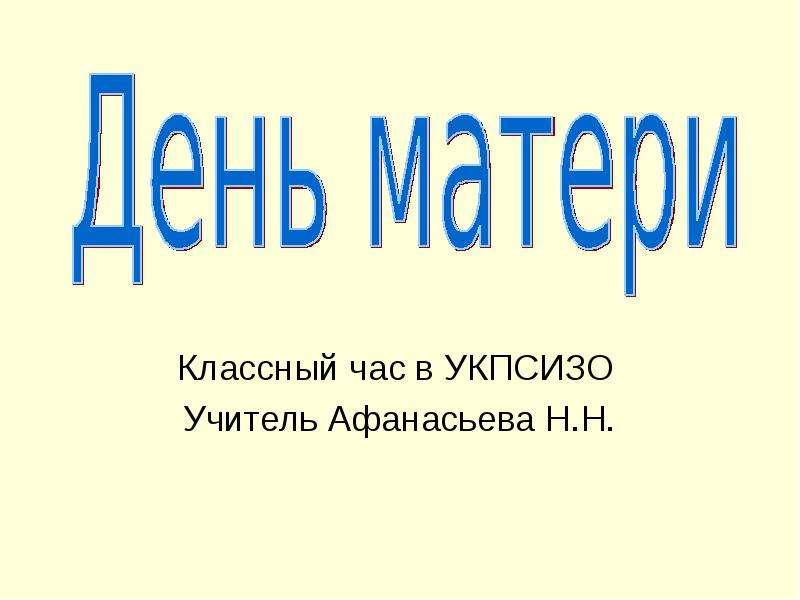 Презентация Классный час в УКПСИЗО Учитель Афанасьева Н. Н.