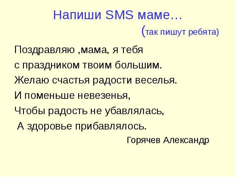 Напиши SMS маме… (так пишут ребята) Поздравляю ,мама, я тебя с праздником твоим большим. Желаю счаст