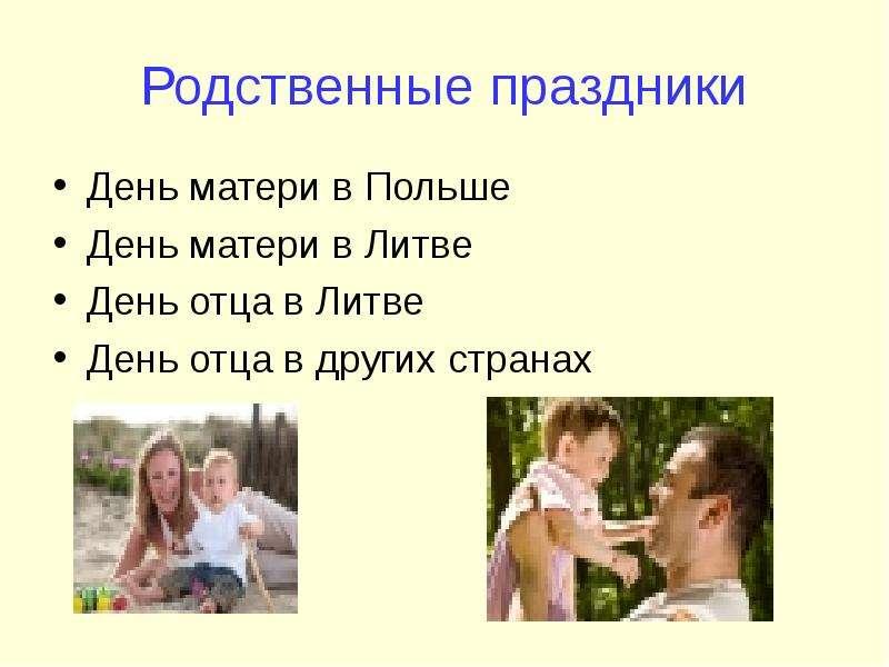 Родственные праздники День матери в Польше День матери в Литве День отца в Литве День отца в других