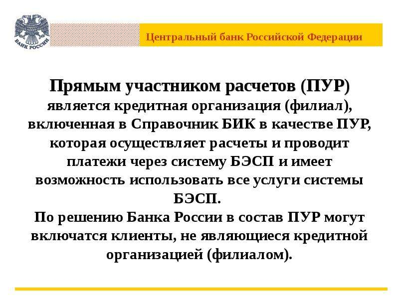 Прямым участником расчетов (ПУР) является кредитная организация (филиал), включенная в Справочник БИ