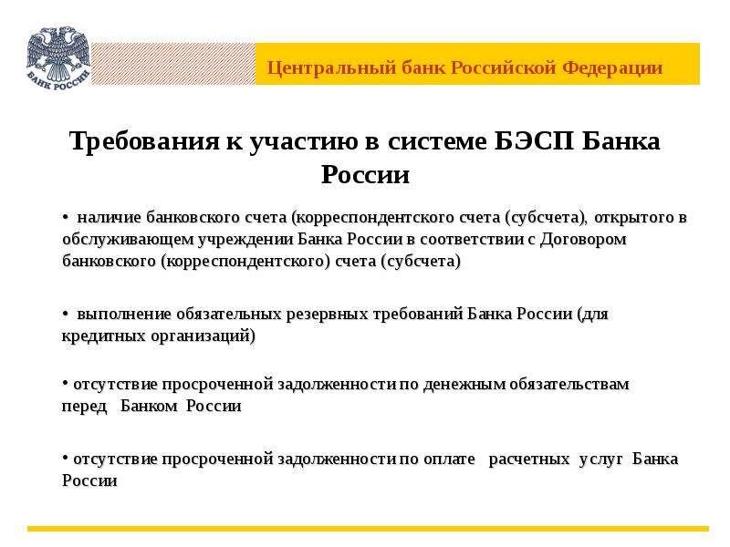 Требования к участию в системе БЭСП Банка России • наличие банковского счета (корреспондентского сче