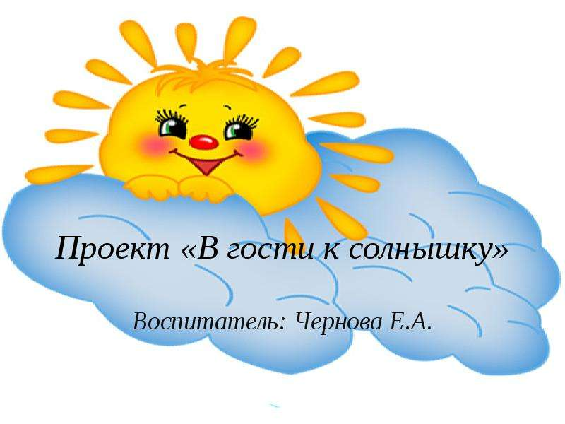 Презентация Проект «В гости к солнышку» Воспитатель: Чернова Е. А.