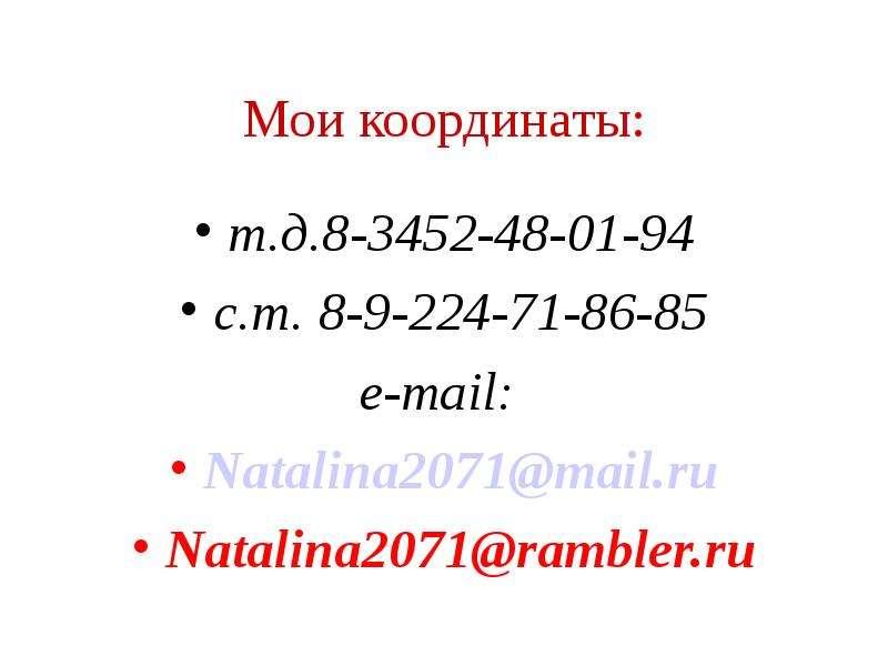 Мои координаты: т. д. 8-3452-48-01-94 с. т. 8-9-224-71-86-85 e-mail: Natalina2071@mail. ru Natalina2