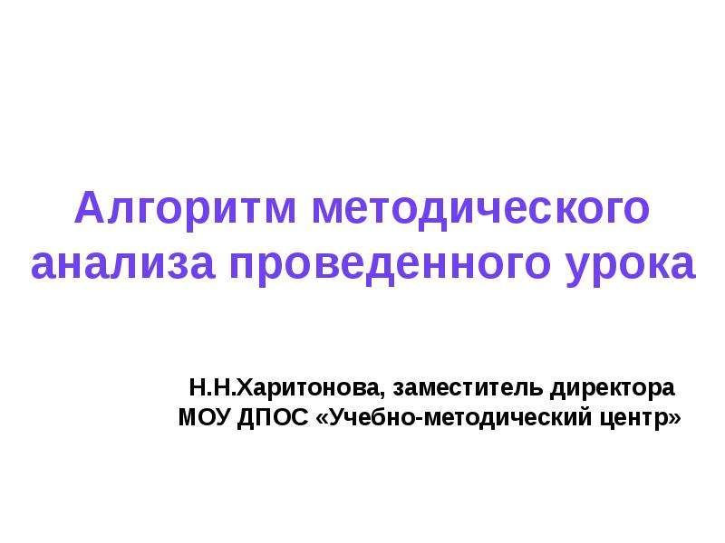 Алгоритм методического анализа проведенного урока Н. Н. Харитонова, заместитель директора МОУ ДПОС «Учебно-методический центр»
