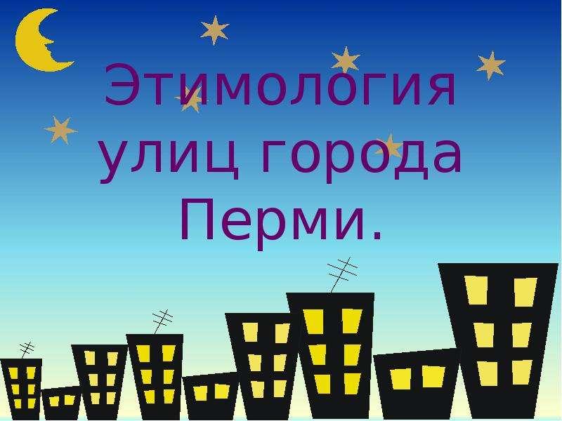 Презентация Этимология улиц города Перми.