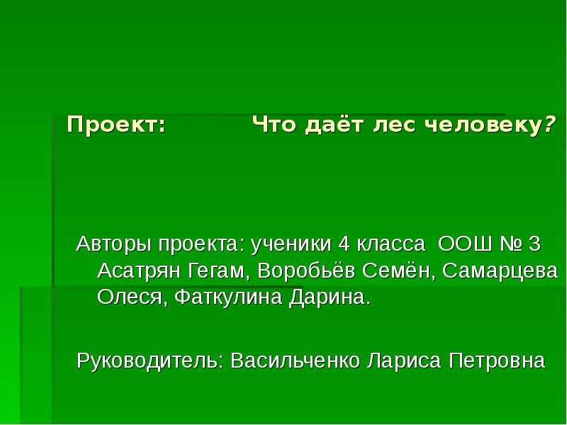 Проект: Что даёт лес человеку? Авторы проекта: ученики 4 класса ООШ № 3 Асатрян Гегам, Воробьёв Семё