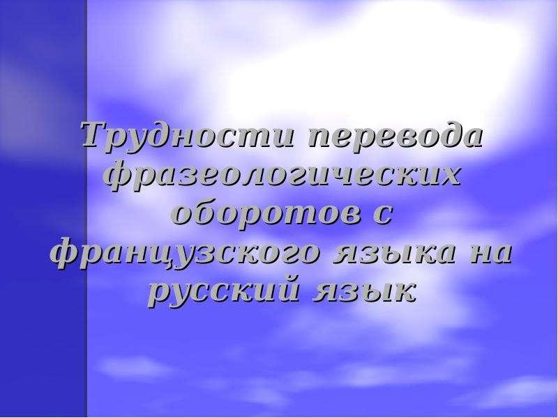 Презентация Трудности перевода фразеологических оборотов с французского языка на русский язык