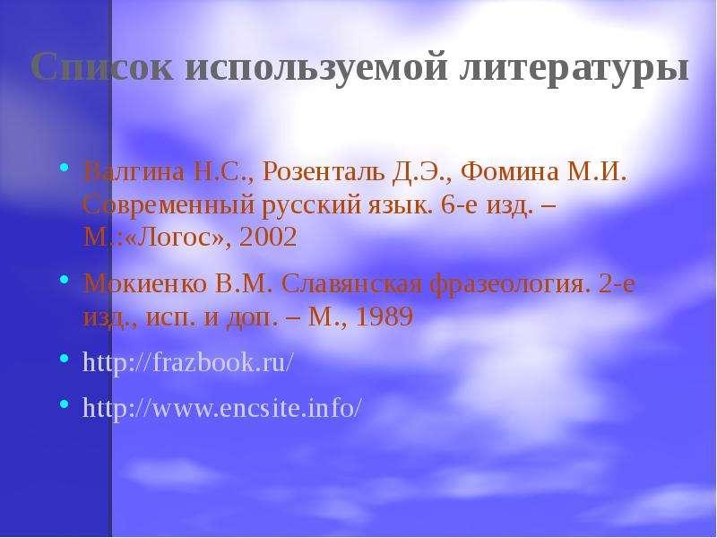 Список используемой литературы Валгина Н. С. , Розенталь Д. Э. , Фомина М. И. Современный русский яз